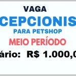 Vagas Recepcionista para Pet Shop –  6 horas – Salário R$ 1.000,00